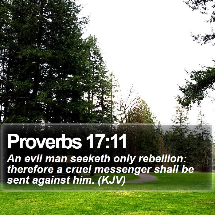 Proverbs 17:11 - An evil man seeketh only rebellion: therefore a cruel messenger shall be sent against him. (KJV)