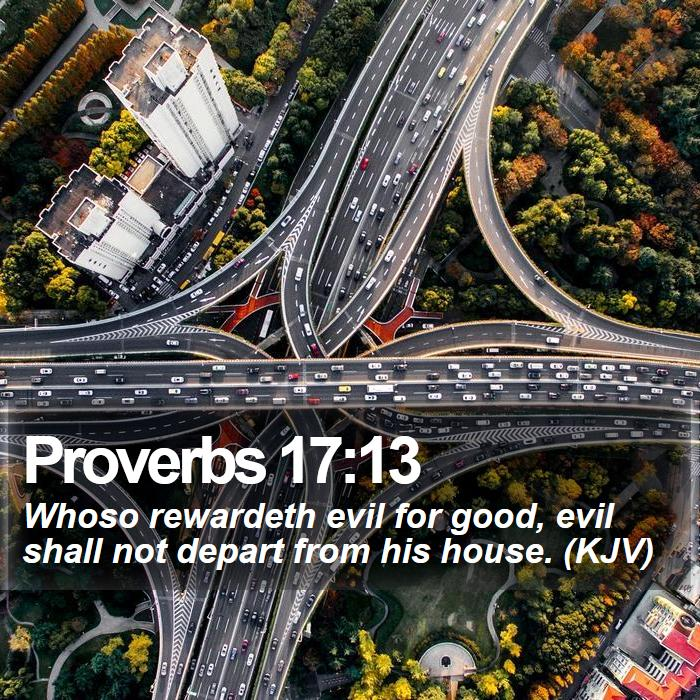 Proverbs 17:13 - Whoso rewardeth evil for good, evil shall not depart from his house. (KJV)