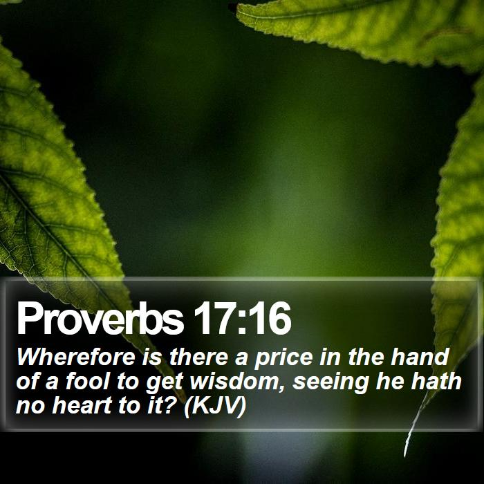 Proverbs 17:16 - Wherefore is there a price in the hand of a fool to get wisdom, seeing he hath no heart to it? (KJV)