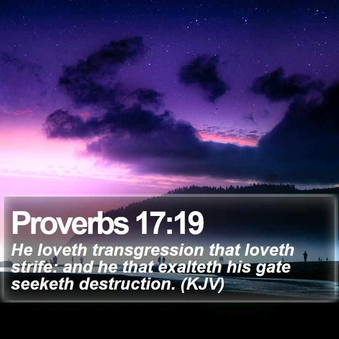 Proverbs 17:19 - He loveth transgression that loveth strife: and he that exalteth his gate seeketh destruction. (KJV)