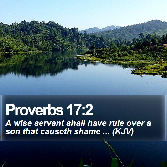 Proverbs 17:2 - A wise servant shall have rule over a son that causeth shame ... (KJV)