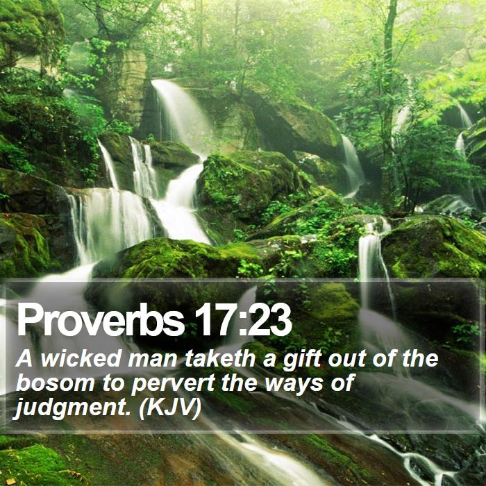 Proverbs 17:23 - A wicked man taketh a gift out of the bosom to pervert the ways of judgment. (KJV)