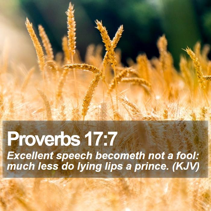 Proverbs 17:7 - Excellent speech becometh not a fool: much less do lying lips a prince. (KJV)