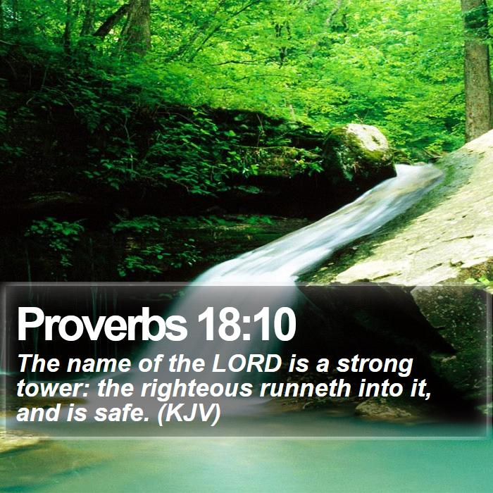 Proverbs 18:10 - The name of the LORD is a strong tower: the righteous runneth into it, and is safe. (KJV)