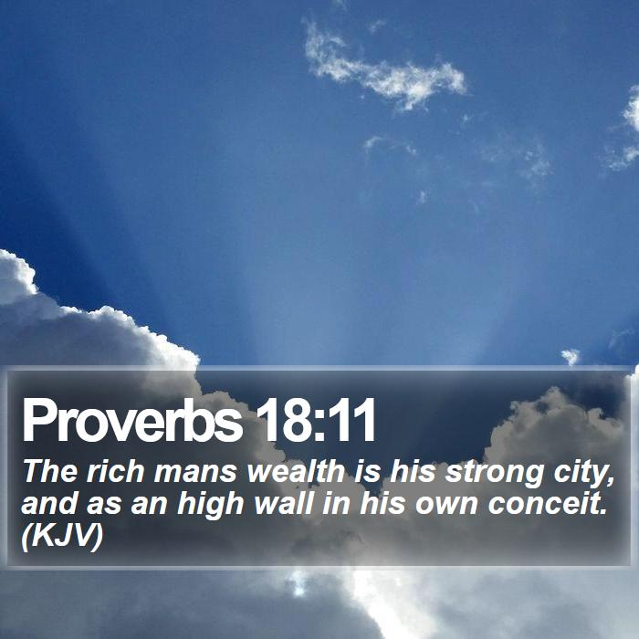 Proverbs 18:11 - The rich mans wealth is his strong city, and as an high wall in his own conceit. (KJV)