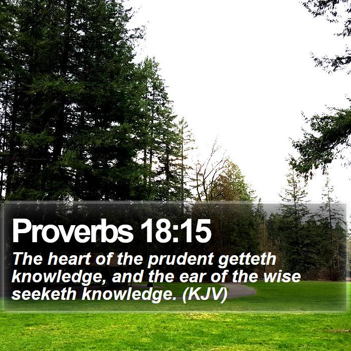 Proverbs 18:15 - The heart of the prudent getteth knowledge, and the ear of the wise seeketh knowledge. (KJV)
