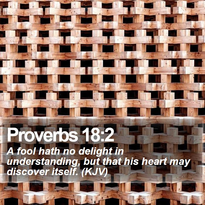 Proverbs 18:2 - A fool hath no delight in understanding, but that his heart may discover itself. (KJV)