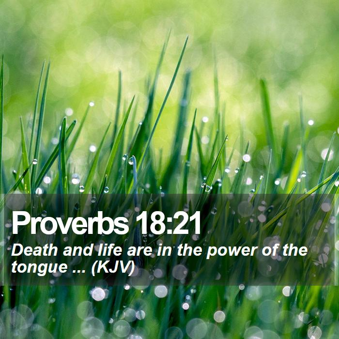 Proverbs 18:21 - Death and life are in the power of the tongue ... (KJV)