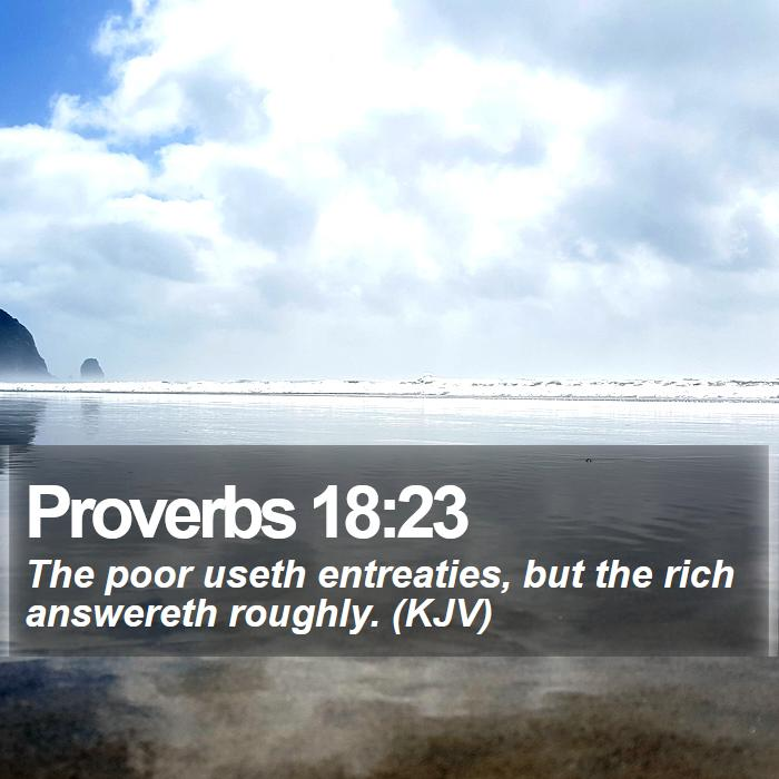 Proverbs 18:23 - The poor useth entreaties, but the rich answereth roughly. (KJV)