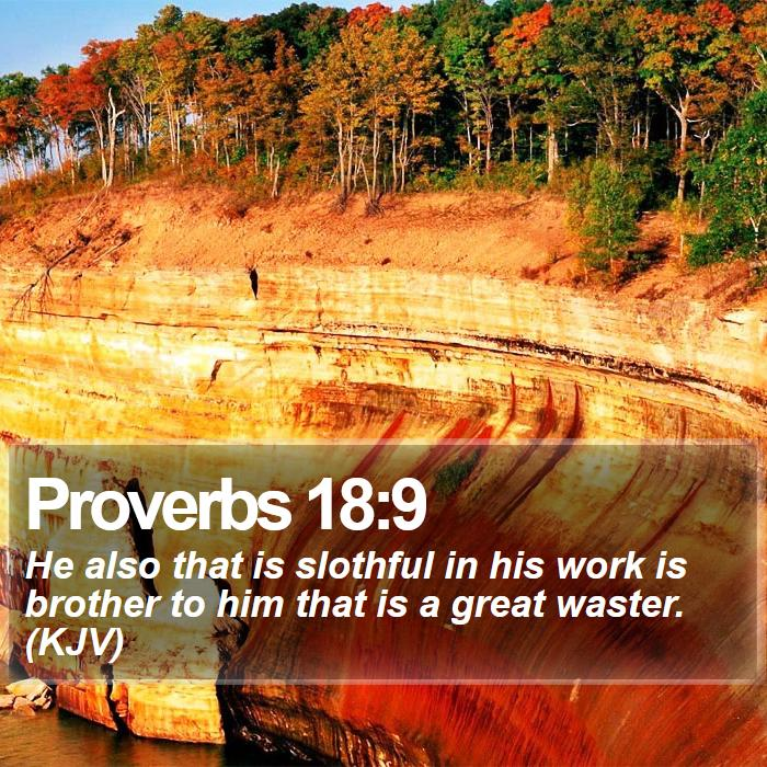 Proverbs 18:9 - He also that is slothful in his work is brother to him that is a great waster. (KJV)