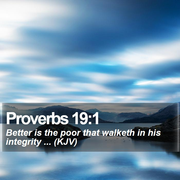 Proverbs 19:1 - Better is the poor that walketh in his integrity ... (KJV)