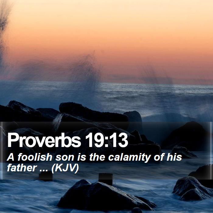 Proverbs 19:13 - A foolish son is the calamity of his father ... (KJV)