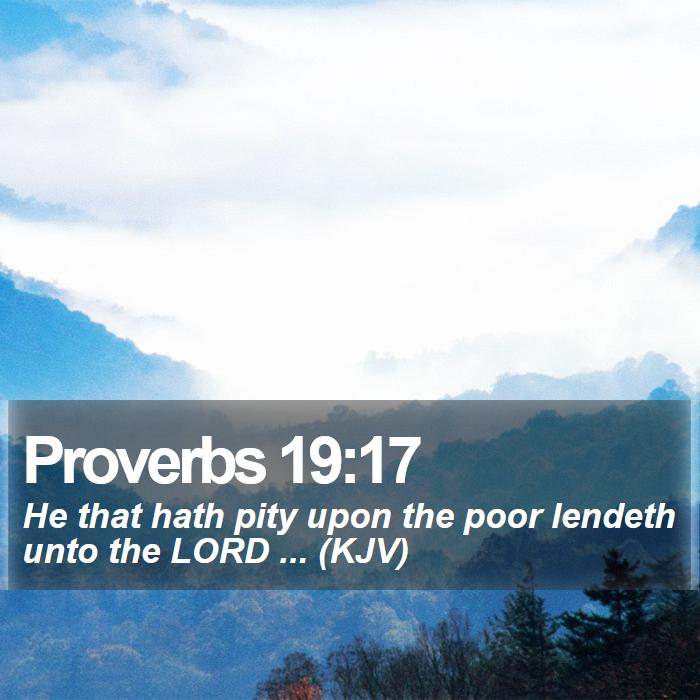 Proverbs 19:17 - He that hath pity upon the poor lendeth unto the LORD ... (KJV)