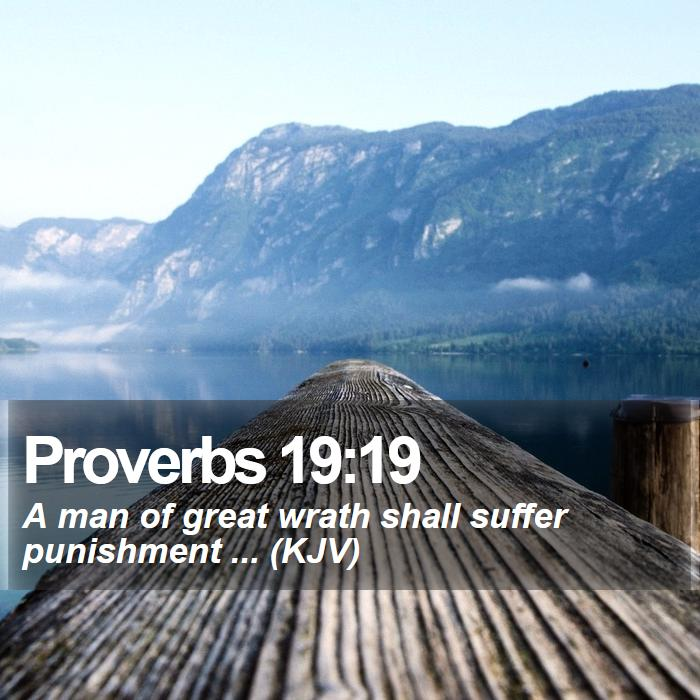 Proverbs 19:19 - A man of great wrath shall suffer punishment ... (KJV)