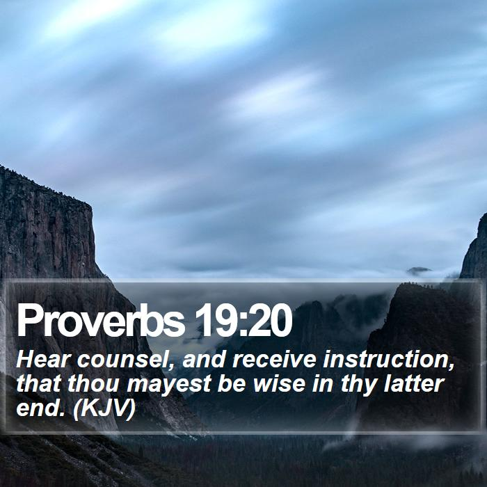 Proverbs 19:20 - Hear counsel, and receive instruction, that thou mayest be wise in thy latter end. (KJV)