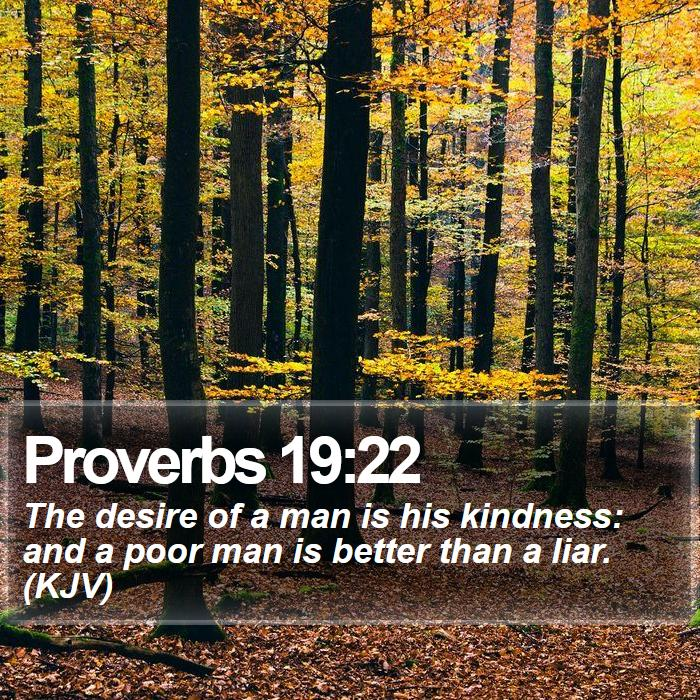Proverbs 19:22 - The desire of a man is his kindness: and a poor man is better than a liar. (KJV)