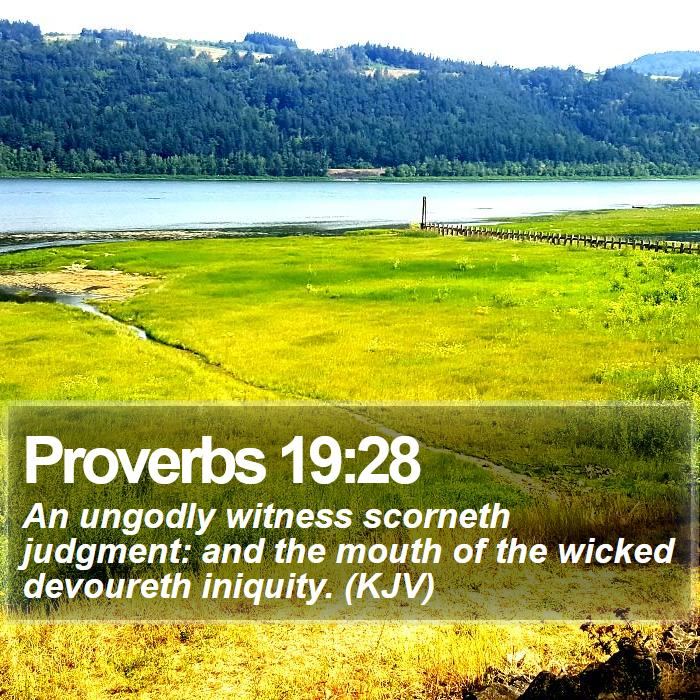Proverbs 19:28 - An ungodly witness scorneth judgment: and the mouth of the wicked devoureth iniquity. (KJV)