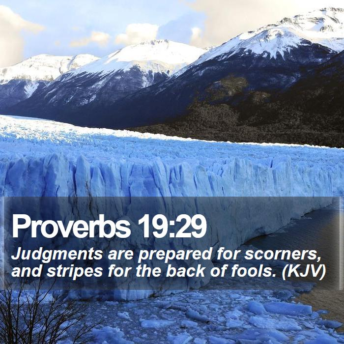 Proverbs 19:29 - Judgments are prepared for scorners, and stripes for the back of fools. (KJV)