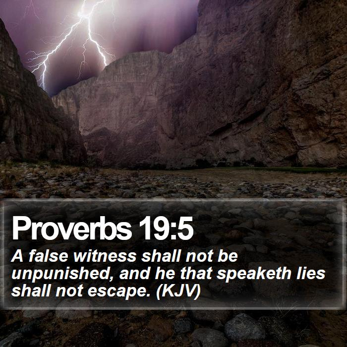 Proverbs 19:5 - A false witness shall not be unpunished, and he that speaketh lies shall not escape. (KJV)