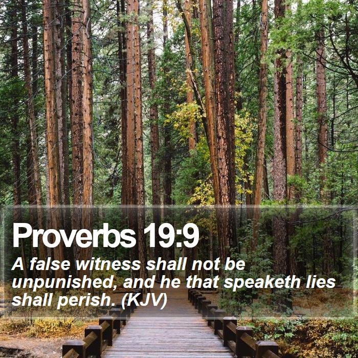 Proverbs 19:9 - A false witness shall not be unpunished, and he that speaketh lies shall perish. (KJV)