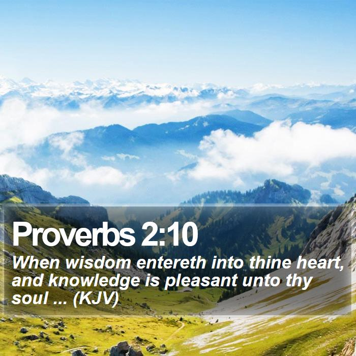 Proverbs 2:10 - When wisdom entereth into thine heart, and knowledge is pleasant unto thy soul ... (KJV)