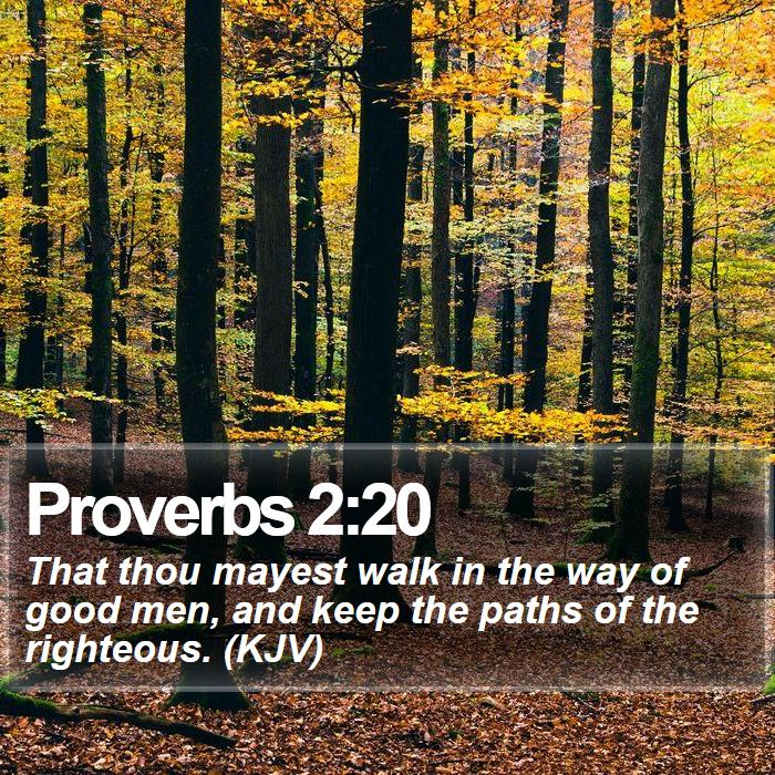Proverbs 2:20 - That thou mayest walk in the way of good men, and keep the paths of the righteous. (KJV)