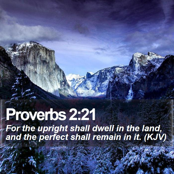 Proverbs 2:21 - For the upright shall dwell in the land, and the perfect shall remain in it. (KJV)