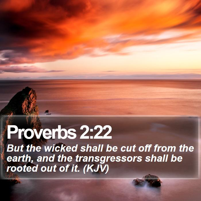 Proverbs 2:22 - But the wicked shall be cut off from the earth, and the transgressors shall be rooted out of it. (KJV)
