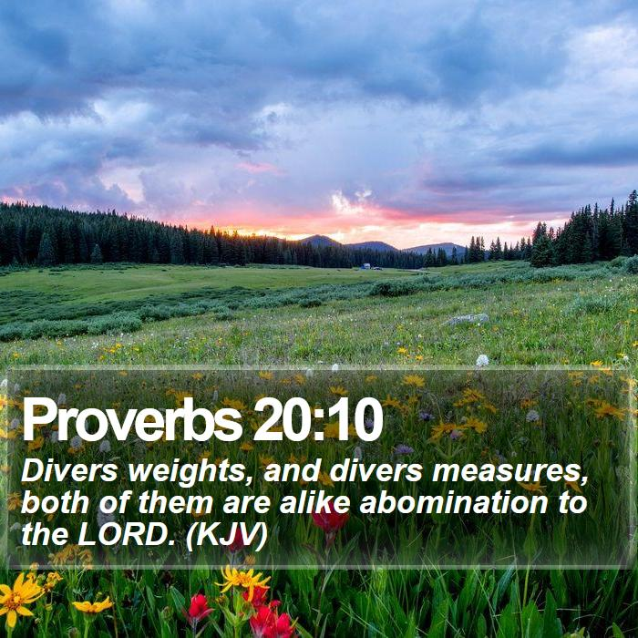 Proverbs 20:10 - Divers weights, and divers measures, both of them are alike abomination to the LORD. (KJV)