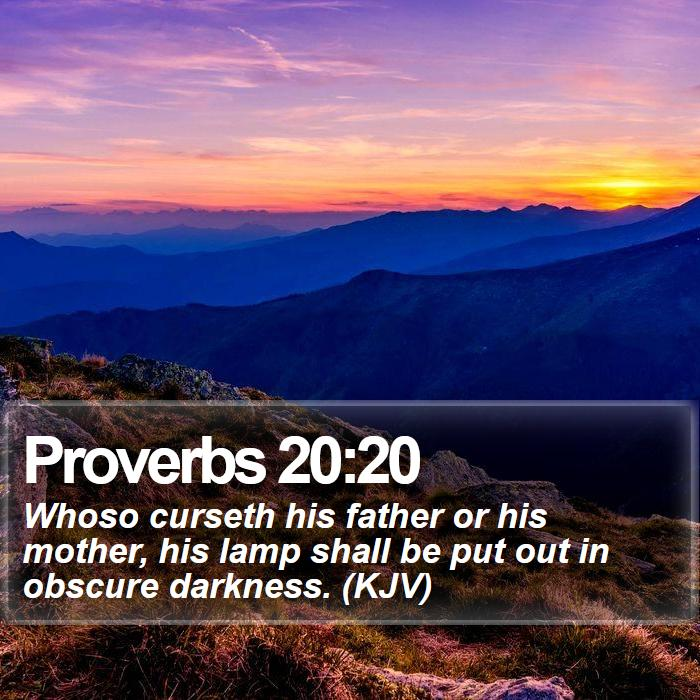 Proverbs 20:20 - Whoso curseth his father or his mother, his lamp shall be put out in obscure darkness. (KJV)