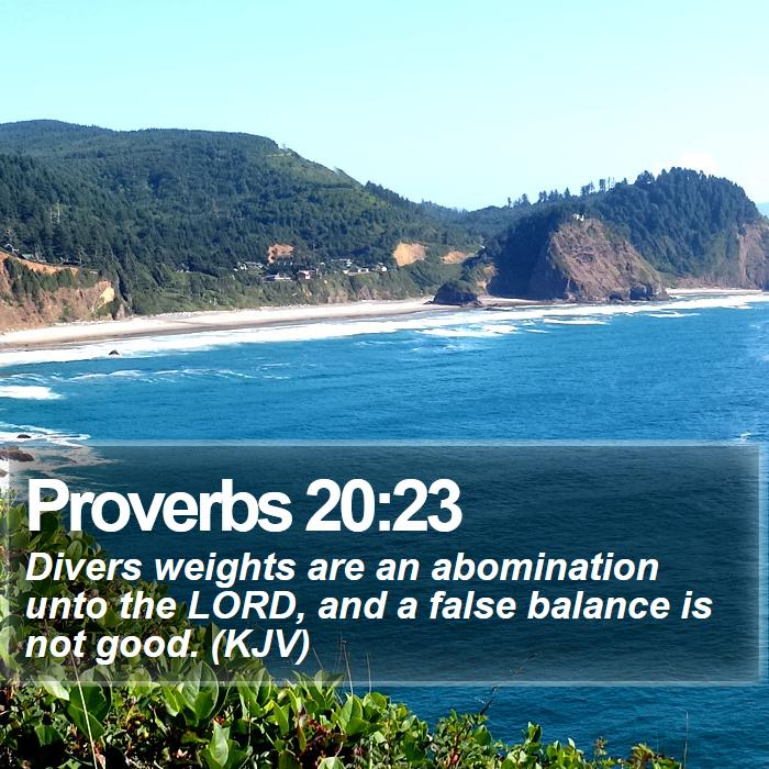Proverbs 20:23 - Divers weights are an abomination unto the LORD, and a false balance is not good. (KJV)