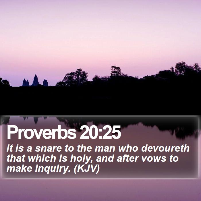 Proverbs 20:25 - It is a snare to the man who devoureth that which is holy, and after vows to make inquiry. (KJV)