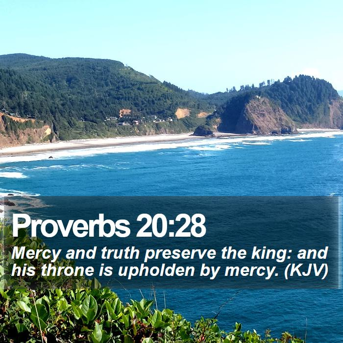 Proverbs 20:28 - Mercy and truth preserve the king: and his throne is upholden by mercy. (KJV)