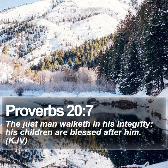Proverbs 20:7 - The just man walketh in his integrity: his children are blessed after him. (KJV)