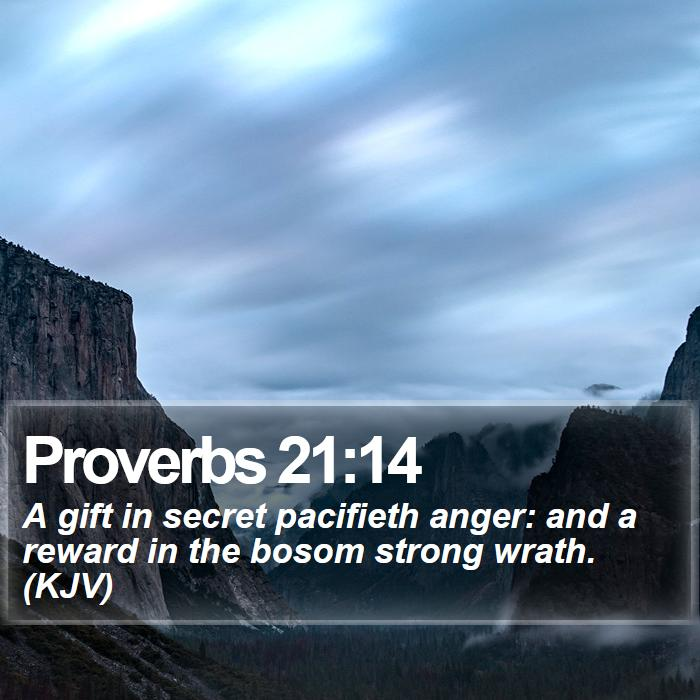 Proverbs 21:14 - A gift in secret pacifieth anger: and a reward in the bosom strong wrath. (KJV)