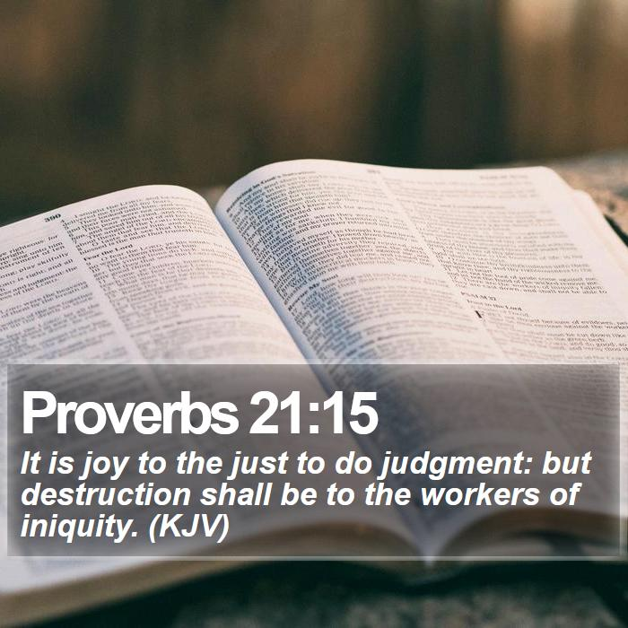 Proverbs 21:15 - It is joy to the just to do judgment: but destruction shall be to the workers of iniquity. (KJV)