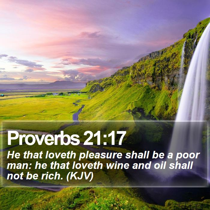 Proverbs 21:17 - He that loveth pleasure shall be a poor man: he that loveth wine and oil shall not be rich. (KJV)