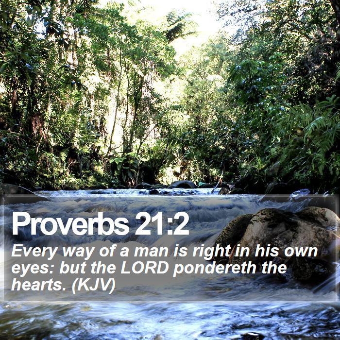 Proverbs 21:2 - Every way of a man is right in his own eyes: but the LORD pondereth the hearts. (KJV)