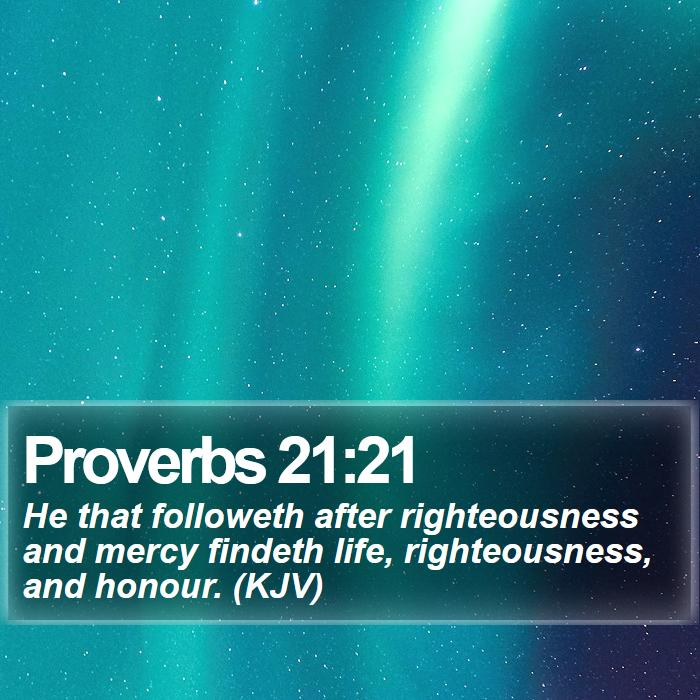 Proverbs 21:21 - He that followeth after righteousness and mercy findeth life, righteousness, and honour. (KJV)