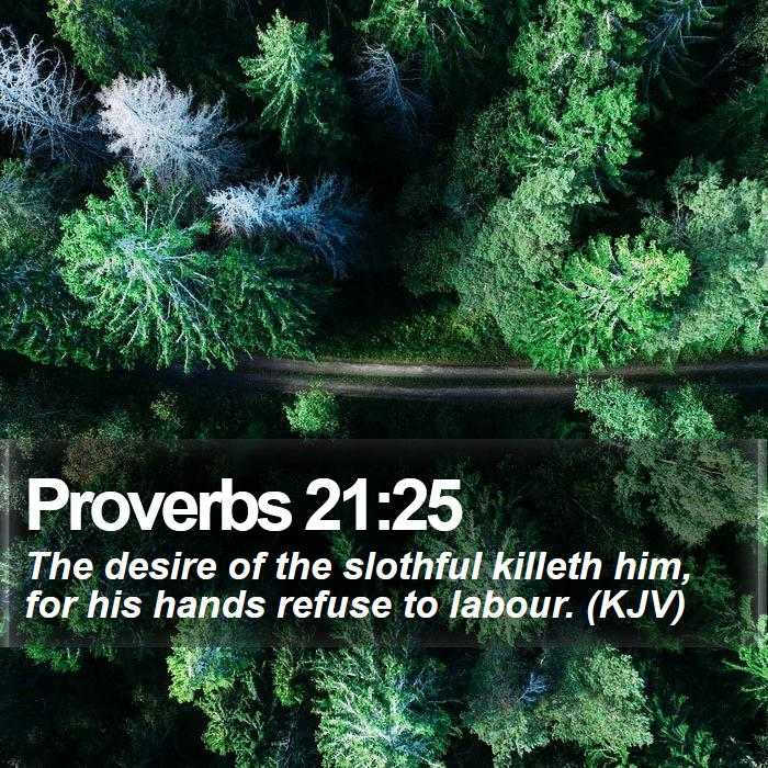 Proverbs 21:25 - The desire of the slothful killeth him, for his hands refuse to labour. (KJV)