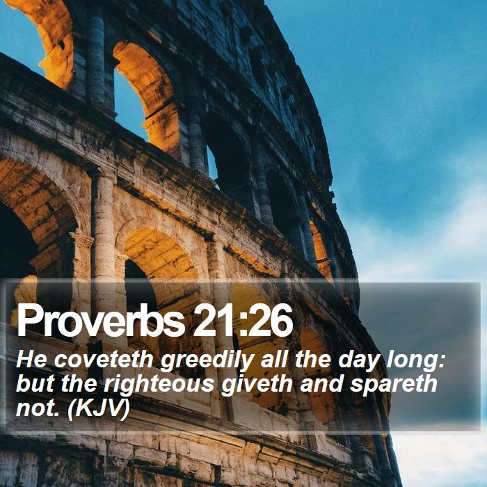 Proverbs 21:26 - He coveteth greedily all the day long: but the righteous giveth and spareth not. (KJV)