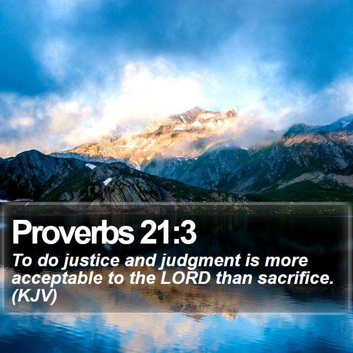 Proverbs 21:3 - To do justice and judgment is more acceptable to the LORD than sacrifice. (KJV)