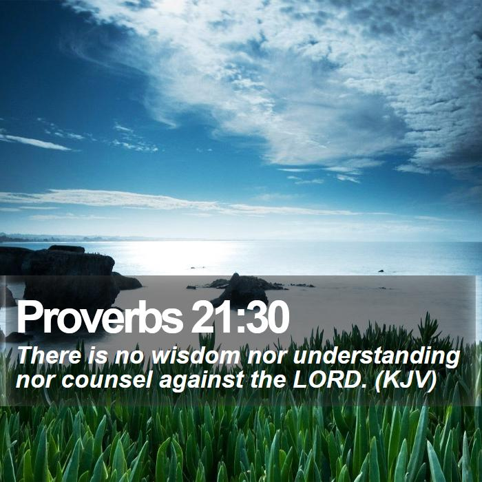 Proverbs 21:30 - There is no wisdom nor understanding nor counsel against the LORD. (KJV)