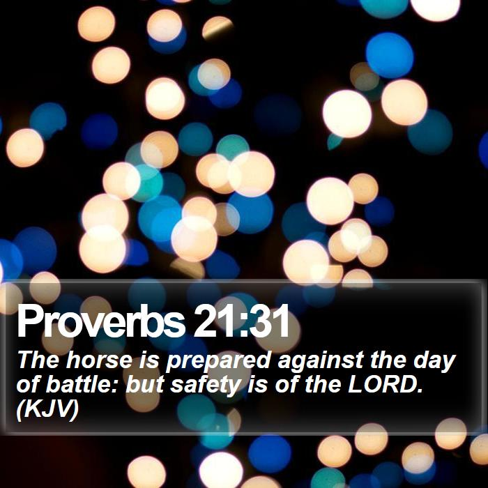 Proverbs 21:31 - The horse is prepared against the day of battle: but safety is of the LORD. (KJV)