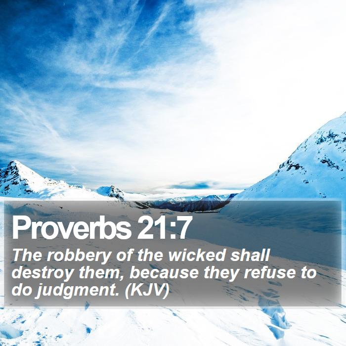 Proverbs 21:7 - The robbery of the wicked shall destroy them, because they refuse to do judgment. (KJV)