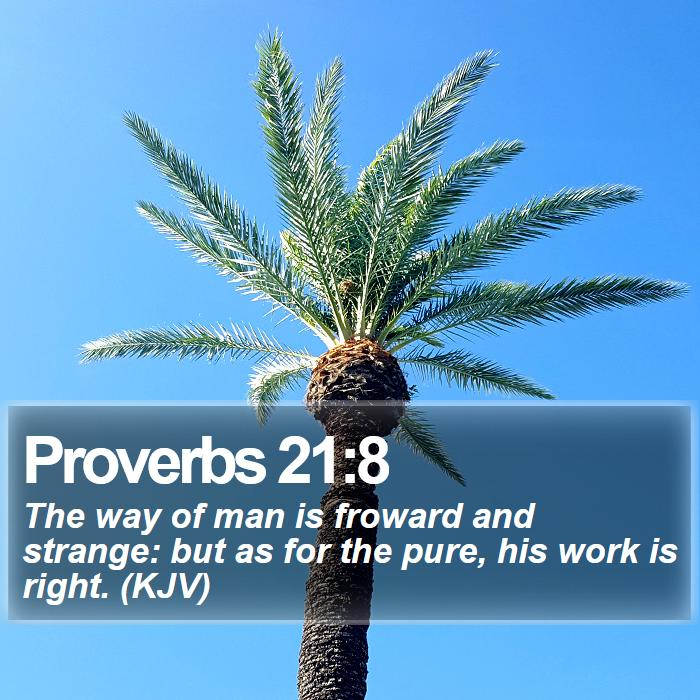 Proverbs 21:8 - The way of man is froward and strange: but as for the pure, his work is right. (KJV)