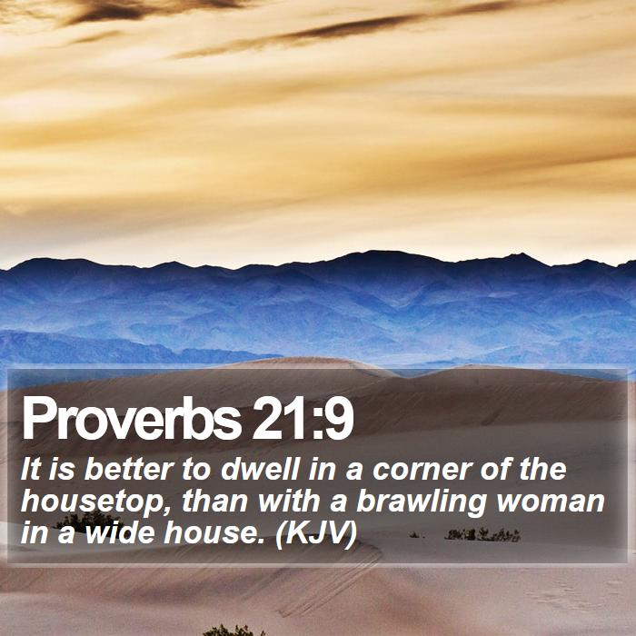 Proverbs 21:9 - It is better to dwell in a corner of the housetop, than with a brawling woman in a wide house. (KJV)