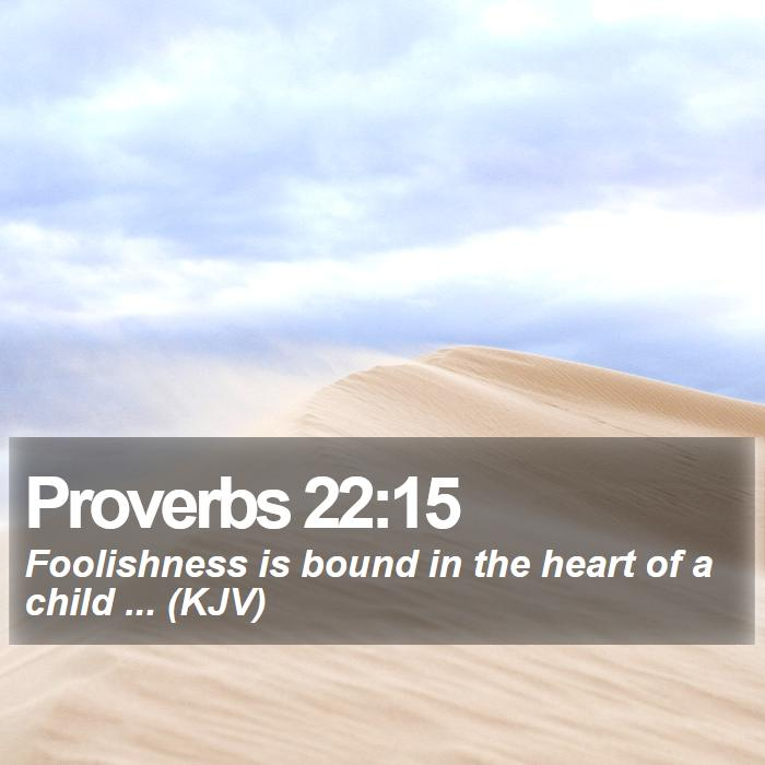 Proverbs 22:15 - Foolishness is bound in the heart of a child ... (KJV)