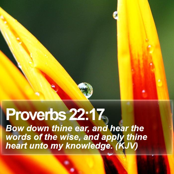 Proverbs 22:17 - Bow down thine ear, and hear the words of the wise, and apply thine heart unto my knowledge. (KJV)
