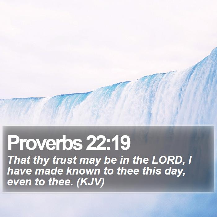 Proverbs 22:19 - That thy trust may be in the LORD, I have made known to thee this day, even to thee. (KJV)